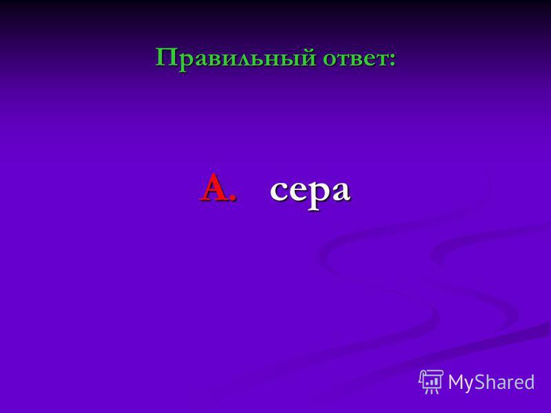 Правильный ответ: А. сера