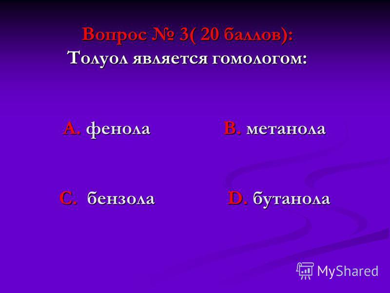 Вопрос 3( 20 баллов): Толуол является гомологом: А. фенола В. метанола С. бензола D. бутанола