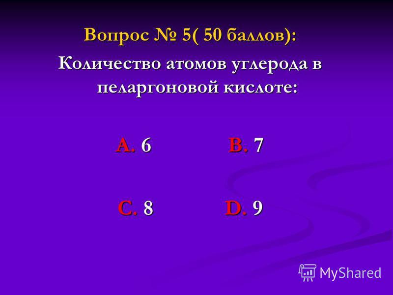 Вопрос 5( 50 баллов): Количество атомов углерода в пеларгоновой кислоте: А. 6 В. 7 С. 8 D. 9