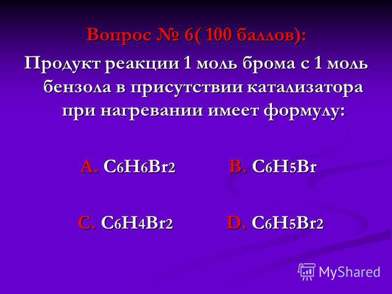 Вопрос 6( 100 баллов): Продукт реакции 1 моль брома с 1 моль бензола в присутствии катализатора при нагревании имеет формулу: А. С 6 Н 6 Br 2 В. С 6 Н 5 Вr А. С 6 Н 6 Br 2 В. С 6 Н 5 Вr С. C 6 H 4 Br 2 D. C 6 H 5 Br 2 С. C 6 H 4 Br 2 D. C 6 H 5 Br 2