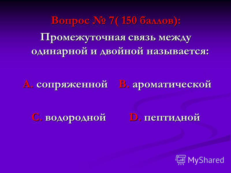 Вопрос 7( 150 баллов): Промежуточная связь между одинарной и двойной называется: А. сопряженной В. ароматической А. сопряженной В. ароматической С. водородной D. пептидной