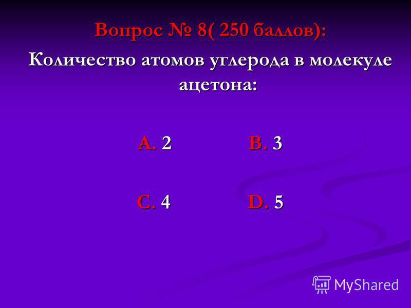 Вопрос 8( 250 баллов): Количество атомов углерода в молекуле ацетона: А. 2 В. 3 С. 4 D. 5