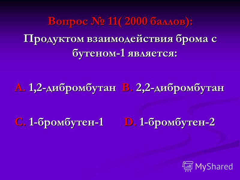 Вопрос 11( 2000 баллов): Продуктом взаимодействия брома с бутеном-1 является: А. 1,2-дибромбутан В. 2,2-дибромбутан С. 1-бромбутен-1 D. 1-бромбутен-2