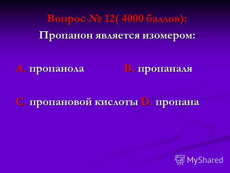 Вопрос 12( 4000 баллов): Пропанон является изомером: А. пропанола В. пропаналя С. пропановой кислоты D. пропана