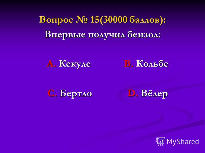 Вопрос 15(30000 баллов): Впервые получил бензол: А. Кекуле В. Кольбе А. Кекуле В. Кольбе С. Бертло D. Вёлер С. Бертло D. Вёлер