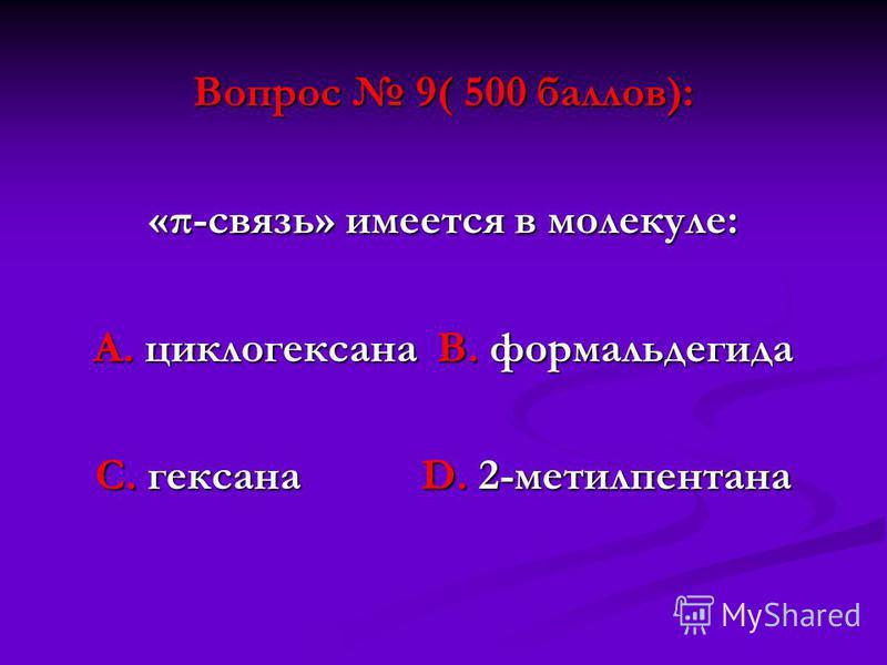 Вопрос 9( 500 баллов): «π-связь» имеется в молекуле: А. циклогексана В. формальдегида С. гексана D. 2-метилпентана