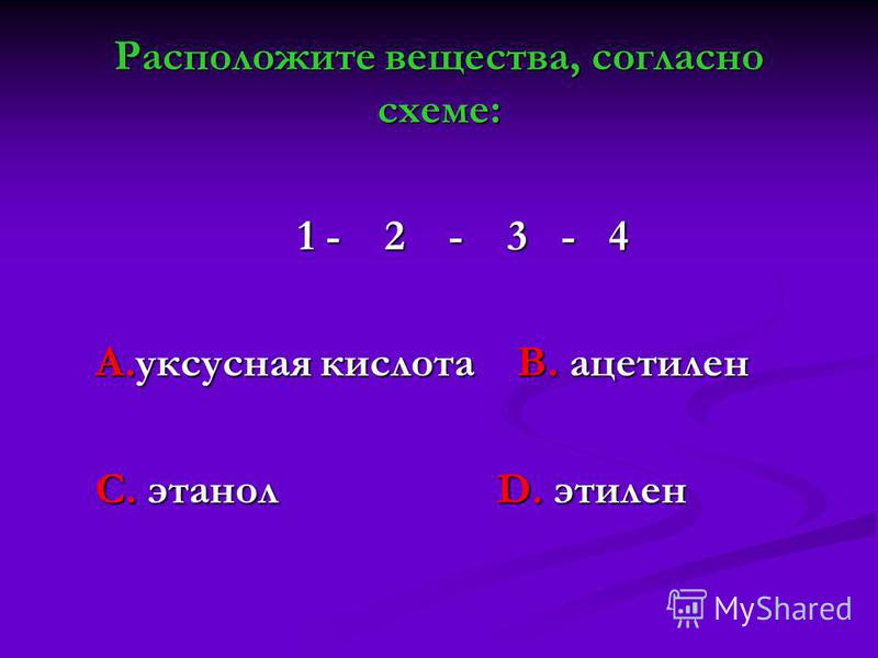 Расположите вещества, согласно схеме: 1 - 2 - 3 - 4 1 - 2 - 3 - 4 А.уксусная кислота В. ацетилен С. этанол D. этилен