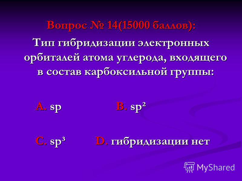 Вопрос 14(15000 баллов): Тип гибридизации электронных орбиталей атома углерода, входящего в состав карбоксильной группы: А. sp В. sp² А. sp В. sp² С. sp³ D. гибридизации нет С. sp³ D. гибридизации нет