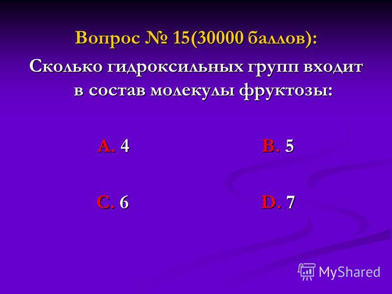 Вопрос 15(30000 баллов): Сколько гидроксильных групп входит в состав молекулы фруктозы: А. 4 В. 5 С. 6 D. 7