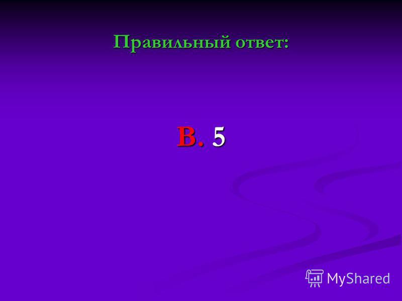 Правильный ответ: В. 5
