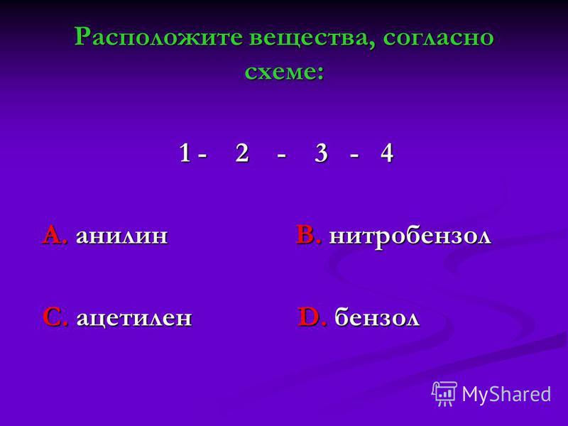 Расположите вещества, согласно схеме: 1 - 2 - 3 - 4 1 - 2 - 3 - 4 А. анилин В. нитробензол А. анилин В. нитробензол С. ацетилен D. бензол С. ацетилен D. бензол