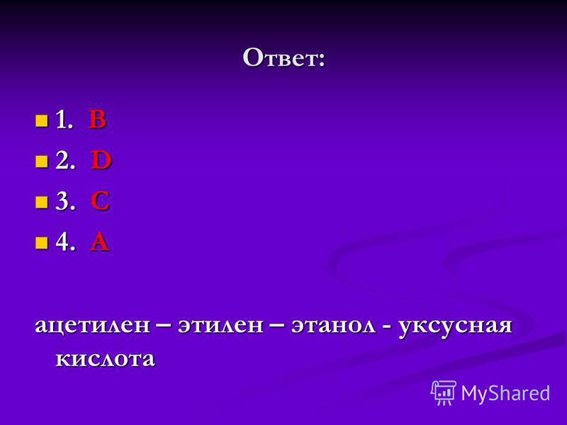 Ответ: 1. В 1. В 2. D 2. D 3. С 3. С 4. А 4. А ацетилен – этилен – этанол - уксусная кислота