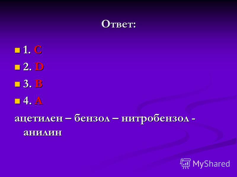 Ответ: 1. С 1. С 2. D 2. D 3. В 3. В 4. А 4. А ацетилен – бензол – нитробензол - анилин