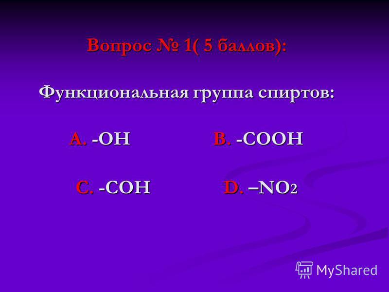 Вопрос 1( 5 баллов): Функциональная группа спиртов: А. -ОН В. -СООН С. -СОН D. –NО 2