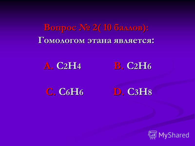 Вопрос 2( 10 баллов): Гомологом этана является : А. С 2 Н 4 В. С 2 Н 6 С. С 6 Н 6 D. С 3 Н 8