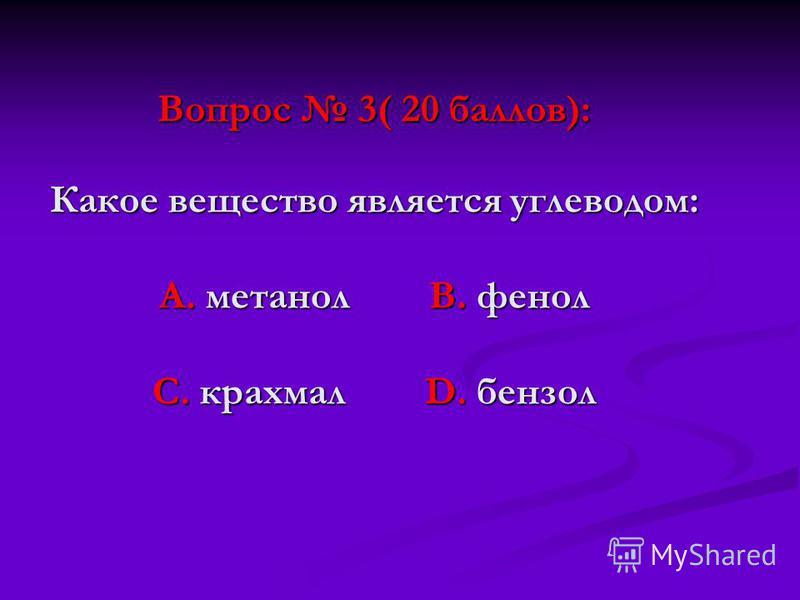 Вопрос 3( 20 баллов): Какое вещество является углеводом: А. метанол В. фенол С. крахмал D. бензол
