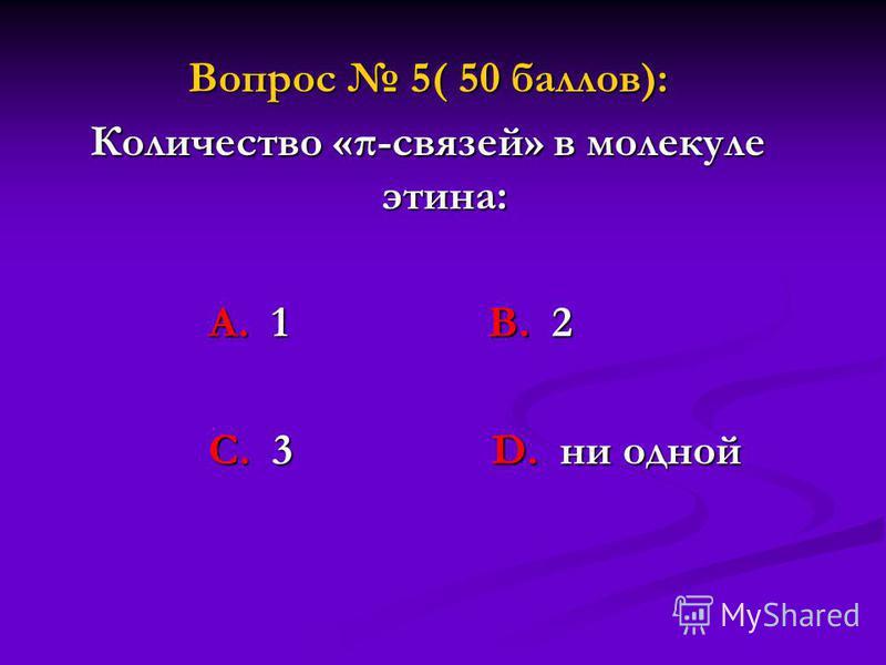 Вопрос 5( 50 баллов): Количество «π-связей» в молекуле этина: А. 1 В. 2 А. 1 В. 2 С. 3 D. ни одной С. 3 D. ни одной