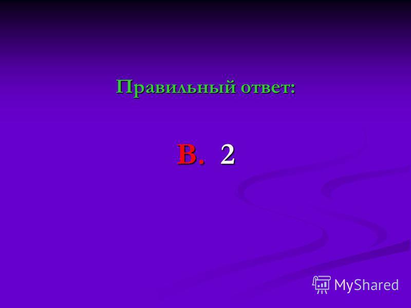 Правильный ответ: В. 2