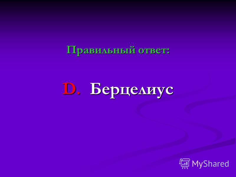 Правильный ответ: D. Берцелиус