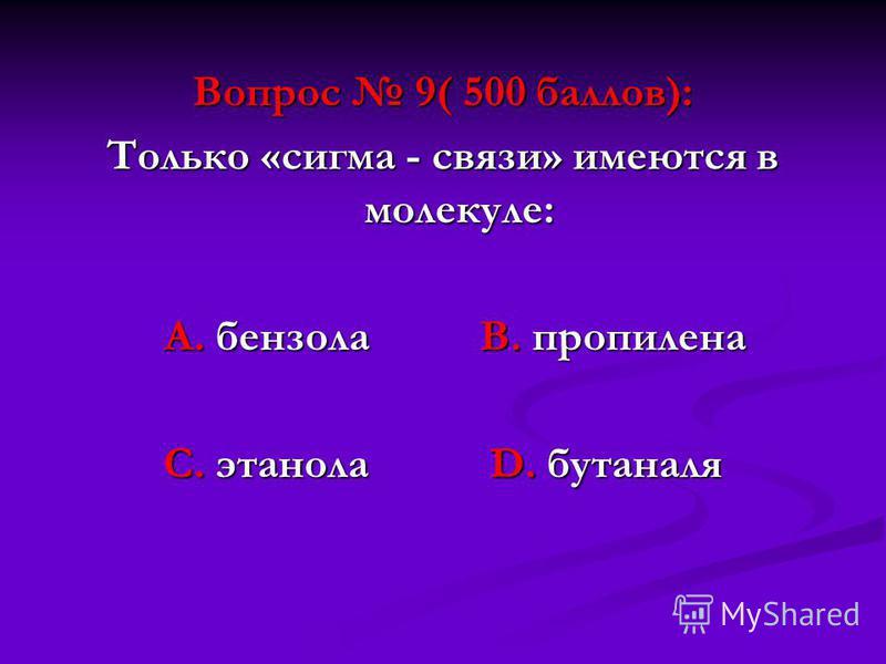 Вопрос 9( 500 баллов): Только «сигма - связи» имеются в молекуле: А. бензола В. пропилена А. бензола В. пропилена С. этанола D. бутаналя