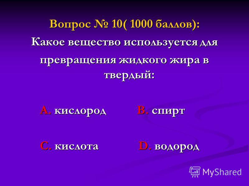 Вопрос 10( 1000 баллов): Какое вещество используется для превращения жидкого жира в твердый: А. кислород В. спирт А. кислород В. спирт С. кислота D. водород С. кислота D. водород