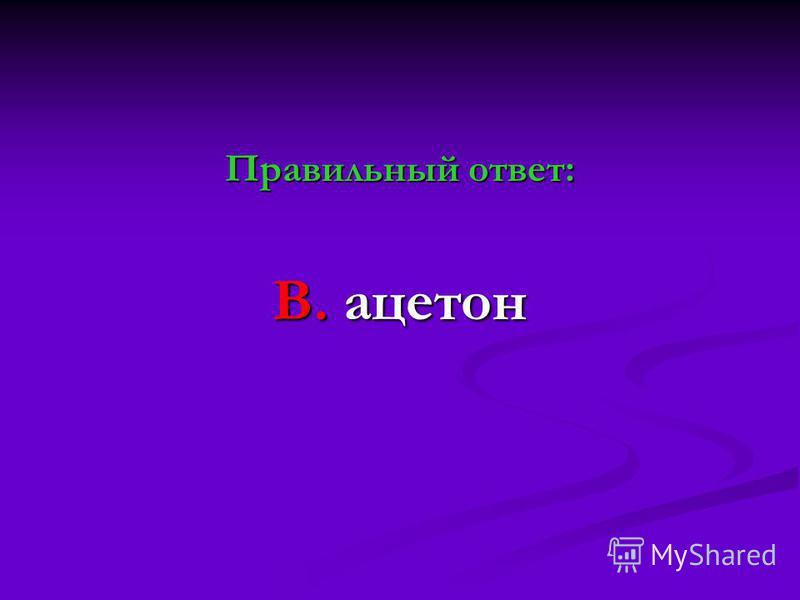 Правильный ответ: В. ацетон