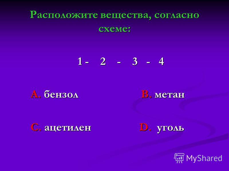 Расположите вещества, согласно схеме: 1 - 2 - 3 - 4 1 - 2 - 3 - 4 А. бензол В. метан А. бензол В. метан С. ацетилен D. уголь С. ацетилен D. уголь