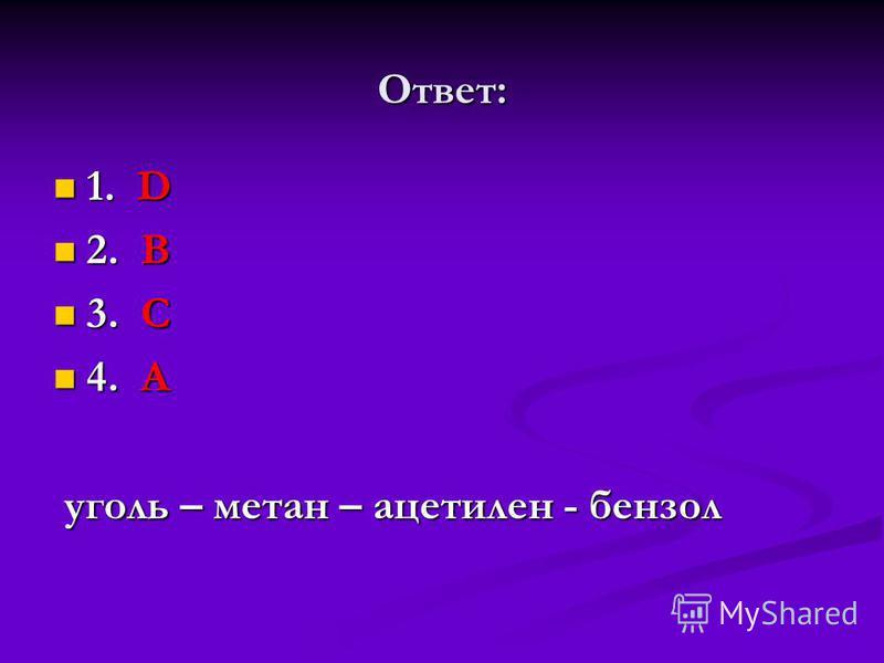 Ответ: 1. D 1. D 2. B 2. B 3. С 3. С 4. А 4. А уголь – метан – ацетилен - бензол уголь – метан – ацетилен - бензол