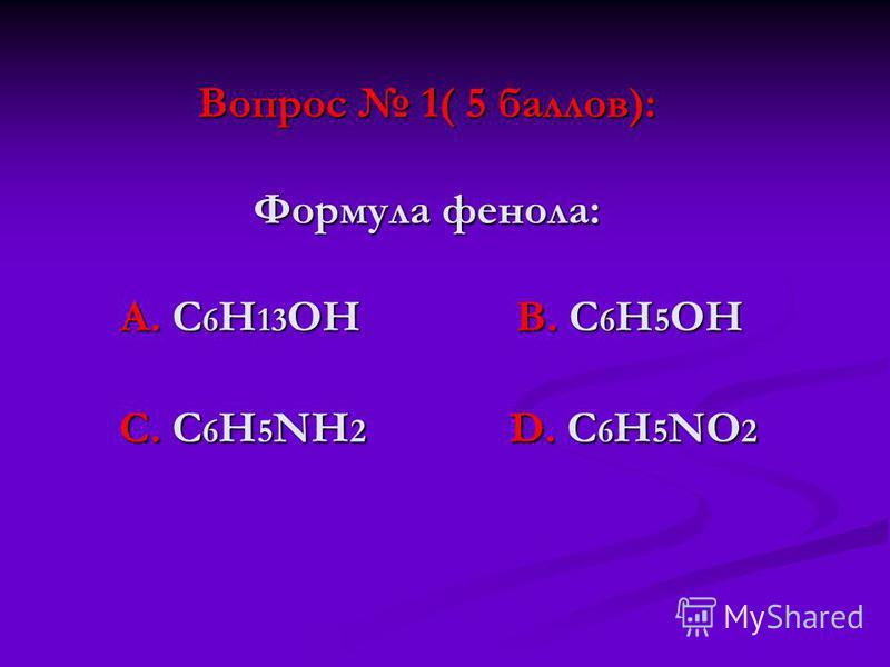 Вопрос 1( 5 баллов): Формула фенола: А. С 6 Н 13 ОН В. С 6 Н 5 ОН С. С 6 Н 5 NН 2 D. С 6 Н 5 NО 2