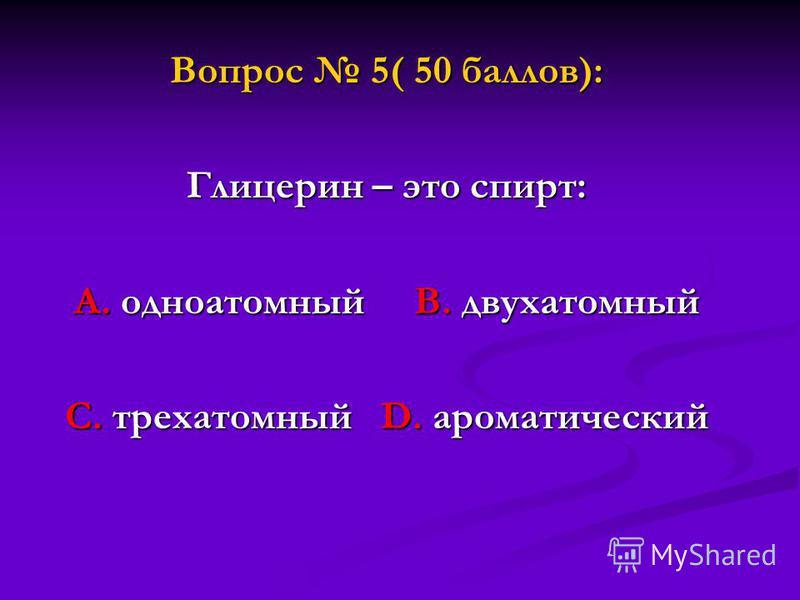 Вопрос 5( 50 баллов): Глицерин – это спирт: А. одноатомный В. двухатомный С. трехатомный D. ароматический
