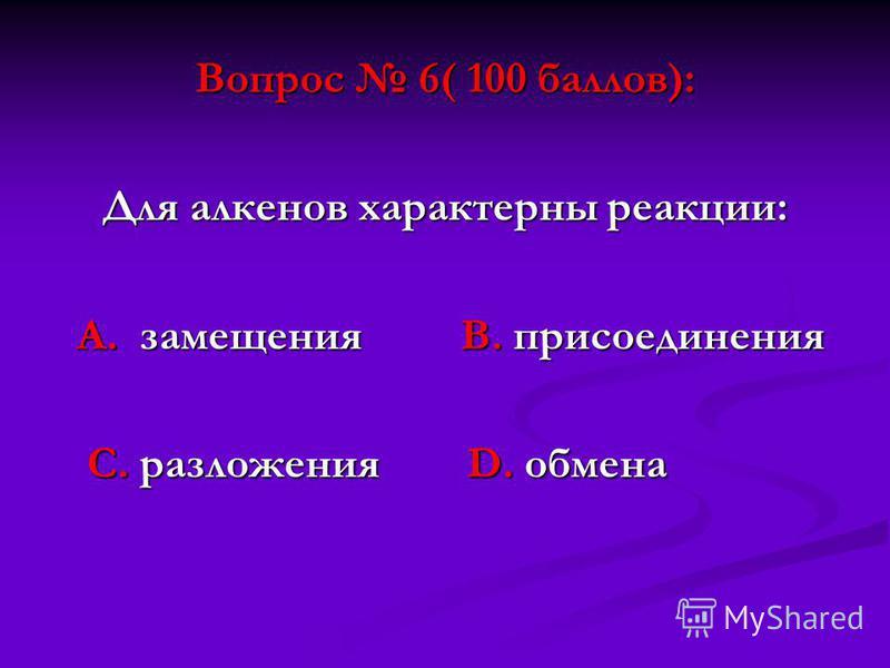 Вопрос 6( 100 баллов): Для алкенов характерны реакции: А. замещения В. присоединения А. замещения В. присоединения С. разложения D. обмена С. разложения D. обмена