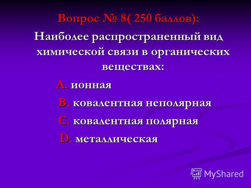 Вопрос 8( 250 баллов): Наиболее распространенный вид химической связи в органических веществах: А. ионная А. ионная В. ковалентная неполярная В. ковалентная неполярная С. ковалентная полярная D. металлическая D. металлическая
