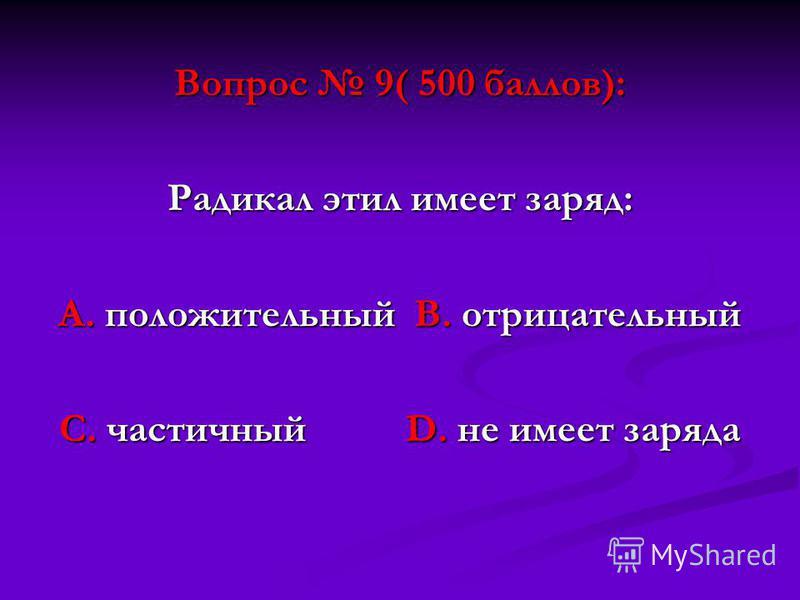 Вопрос 9( 500 баллов): Радикал этил имеет заряд: А. положительный В. отрицательный С. частичный D. не имеет заряда