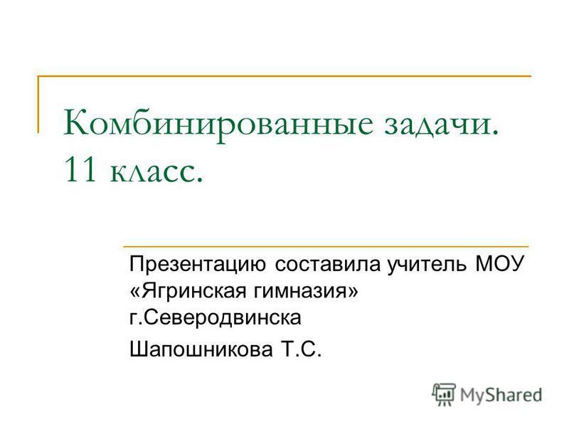 Комбинированные задачи. 11 класс. Презентацию составила учитель МОУ «Ягринская гимназия» г.Северодвинска Шапошникова Т.С.