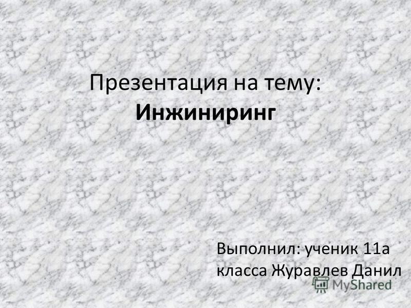 Презентация на тему: Инжиниринг Выполнил: ученик 11 а класса Журавлев Данил