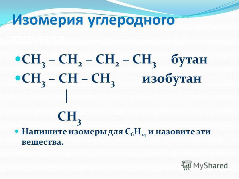 Изомерия углеродного скелета СН 3 – СН 2 – СН 2 – СН 3 бутан СН 3 – СН – СН 3 изобутан СН 3 Напишите изомеры для С 6 Н 14 и назовите эти вещества.