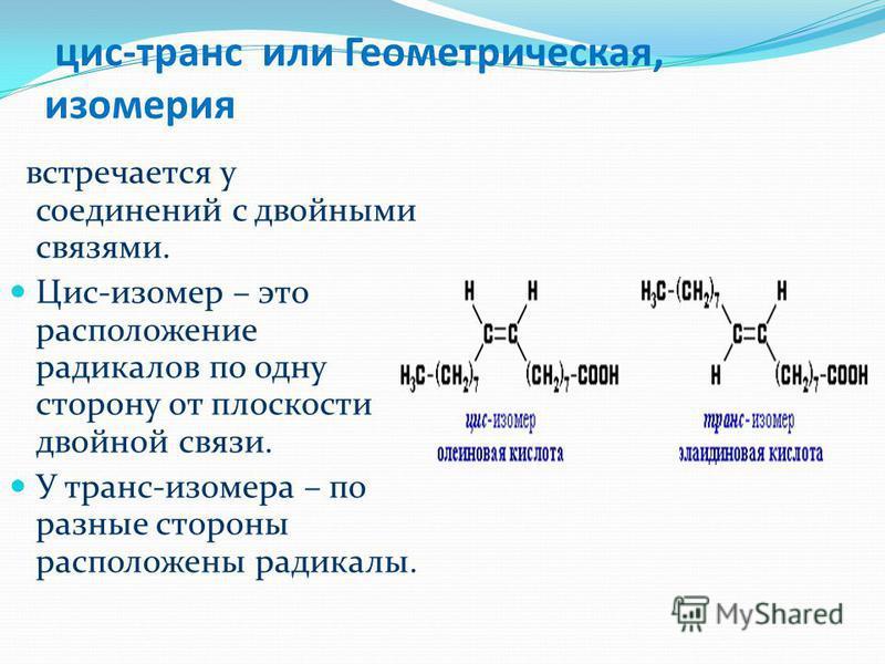 цис-транс или Геометрическая, изомерия встречается у соединений с двойными связями. Цис-изомер – это расположение радикалов по одну сторону от плоскости двойной связи. У транс-изомера – по разные стороны расположены радикалы.