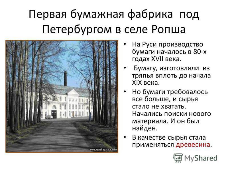 Первая бумажная фабрика под Петербургом в селе Ропша На Руси производство бумаги началось в 80-х годах XVII века. Бумагу, изготовляли из тряпья вплоть до начала XIX века. Но бумаги требовалось все больше, и сырья стало не хватать. Начались поиски нов