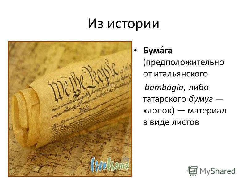 Из истории Бума́га (предположительно от итальянского bambagia, либо татарского бумаг хлопок) материал в виде листов