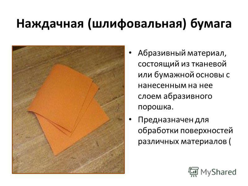 Наждачная (шлифовальная) бумага Абразивный материал, состоящий из тканевой или бумажной основы с нанесенным на нее слоем абразивного порошка. Предназначен для обработки поверхностей различных материалов (