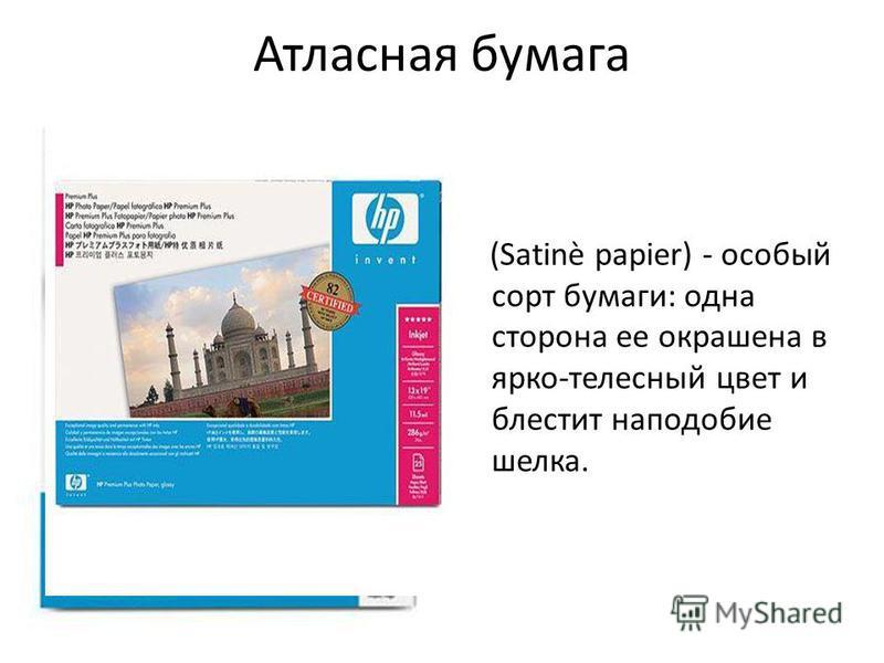 Атласная бумага (Satinè papier) - особый сорт бумаги: одна сторона ее окрашена в ярко-телесный цвет и блестит наподобие шелка.