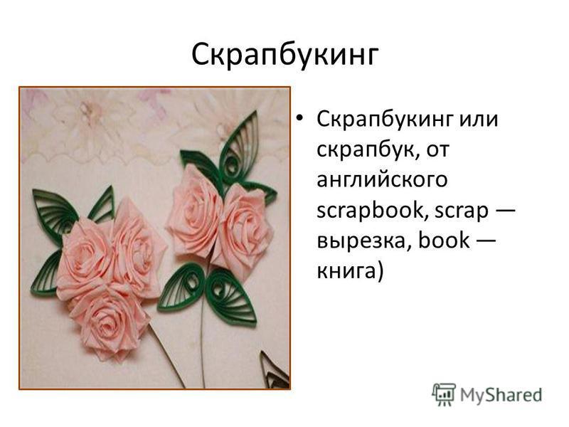 Скрапбукинг Скрапбукинг или скрапбук, от английского scrapbook, scrap вырезка, book книга)