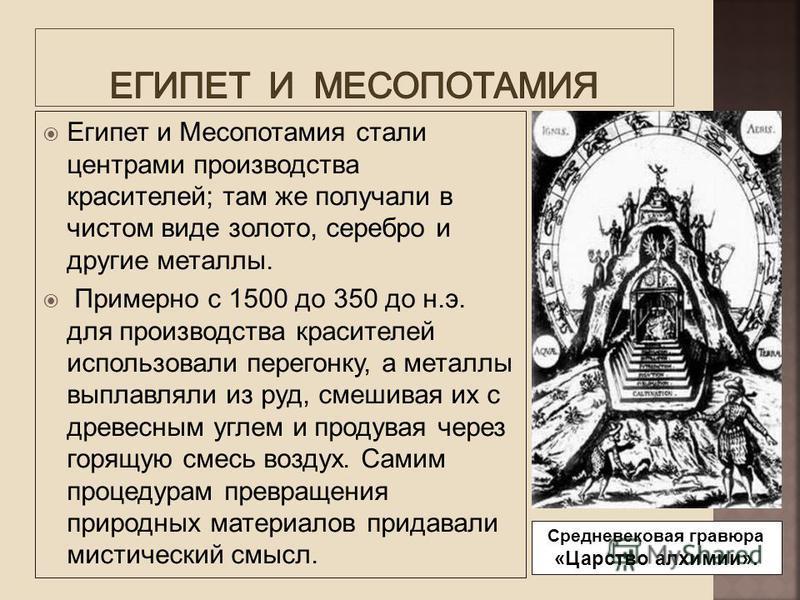 Египет и Месопотамия стали центрами производства красителей; там же получали в чистом виде золото, серебро и другие металлы. Примерно с 1500 до 350 до н.э. для производства красителей использовали перегонку, а металлы выплавляли из руд, смешивая их с