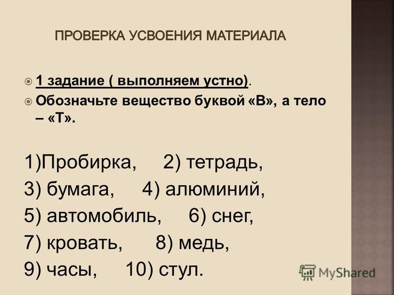 1 задание ( выполняем устно). Обозначьте вещество буквой «В», а тело – «Т». 1)Пробирка, 2) тетрадь, 3) бумага, 4) алюминий, 5) автомобиль, 6) снег, 7) кровать, 8) медь, 9) часы, 10) стул.