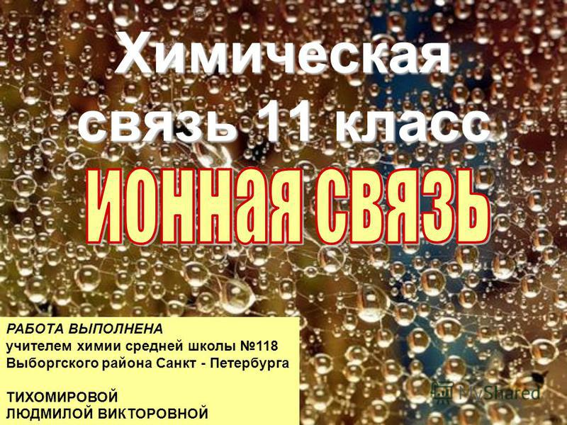 Химическая связь 11 класс РАБОТА ВЫПОЛНЕНА учителем химии средней школы 118 Выборгского района Санкт - Петербурга ТИХОМИРОВОЙ ЛЮДМИЛОЙ ВИКТОРОВНОЙ
