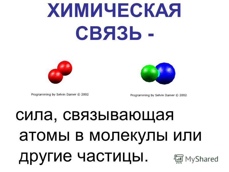 ХИМИЧЕСКАЯ СВЯЗЬ - сила, связывающая атомы в молекулы или другие частицы.