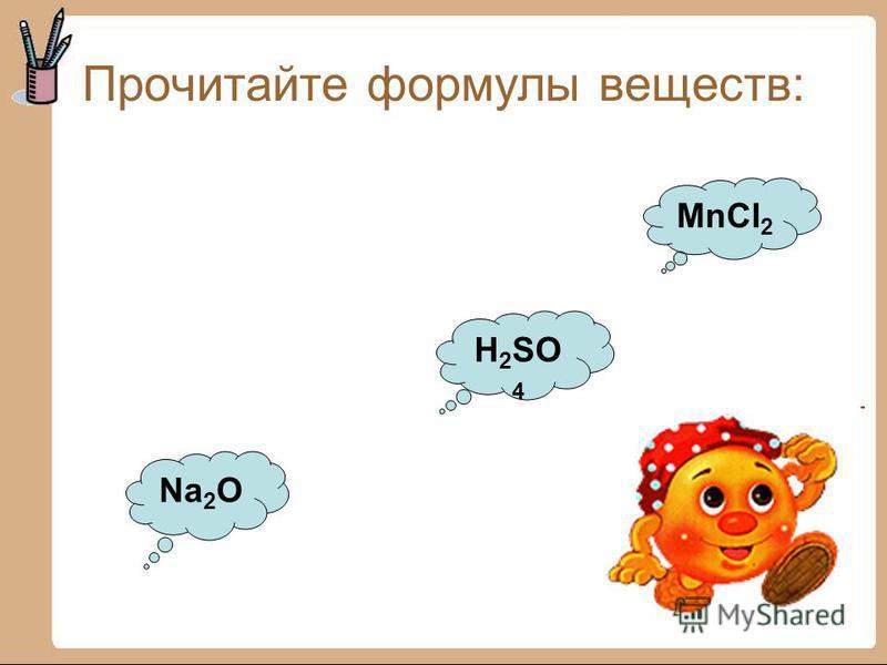 Прочитайте формулы веществ: MnCl 2 H 2 SO 4 Na 2 O