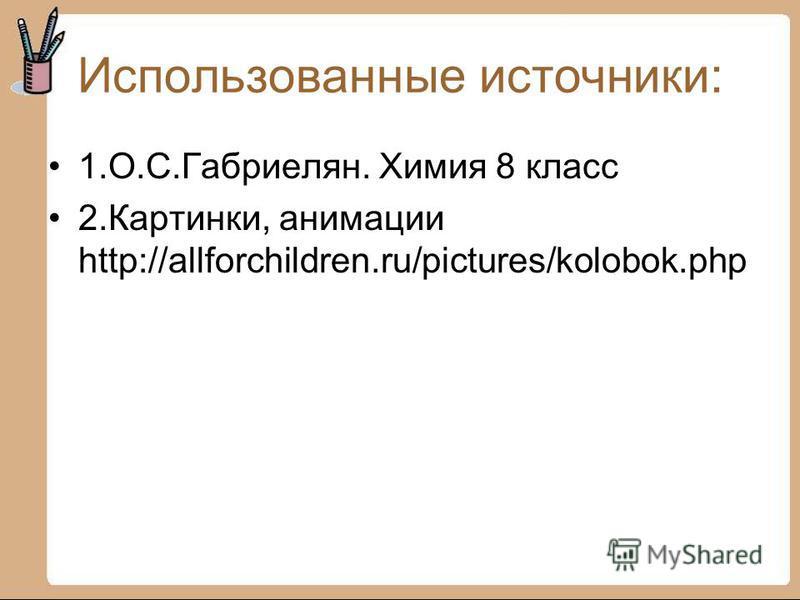 Использованные источники: 1.О.С.Габриелян. Химия 8 класс 2.Картинки, анимации http://allforchildren.ru/pictures/kolobok.php