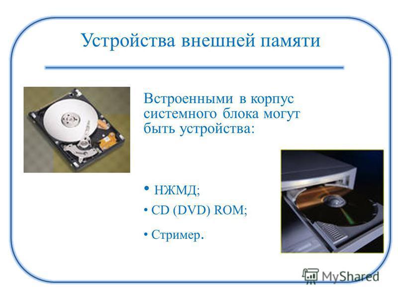 Устройства внешней памяти НЖМД; СD (DVD) ROM; Стример. Встроенными в корпус системного блока могут быть устройства: