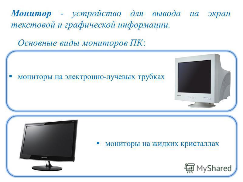 Монитор - устройство для вывода на экран текстовой и графической информации. Основные виды мониторов ПК: мониторы на электронно-лучевых трубках мониторы на жидких кристаллах